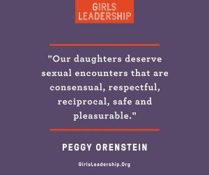 """Our daughters deserve sexual encounters that are consensual, respectful, reciprocal, safe and pleasurable."" Peggy Orenstein"